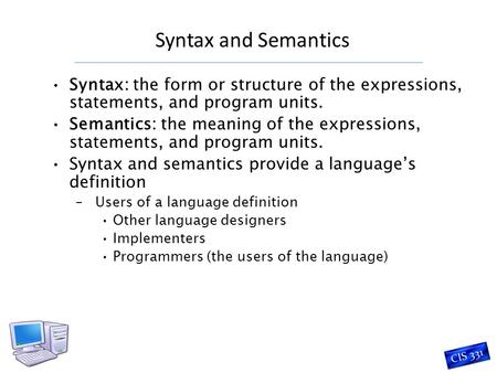 Syntax and Semantics CIS 331 Syntax: the form or structure of the expressions, statements, and program units. Semantics: the meaning of the expressions,