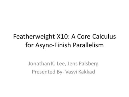 Featherweight X10: A Core Calculus for Async-Finish Parallelism Jonathan K. Lee, Jens Palsberg Presented By- Vasvi Kakkad.
