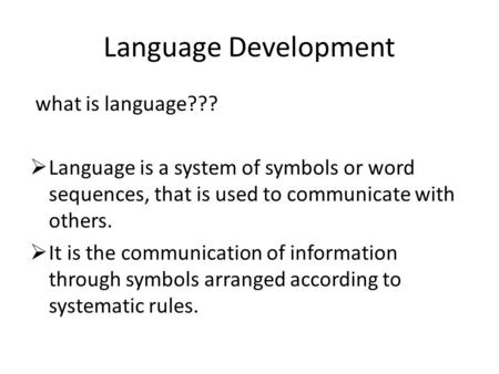 Language Development what is language???  Language is a system of symbols or word sequences, that is used to communicate with others.  It is the communication.