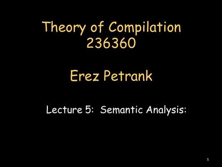Theory of Compilation 236360 Erez Petrank Lecture 5: Semantic Analysis: 1.