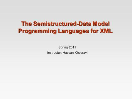 The Semistructured-Data Model Programming Languages for XML Spring 2011 Instructor: Hassan Khosravi.
