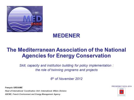 MEDENER The Mediterranean Association of the National Agencies for Energy Conservation Skill, capacity and institution building for policy implementation.