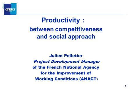 1 Productivity : between competitiveness and social approach Julien Pelletier Project Development Manager of the French National Agency for the Improvement.