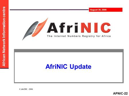 African Network Information centre August 30, 2006 © AfriNIC - 2006 AfriNIC Update APNIC-22.