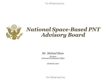 For Official Use Only National Space-Based PNT Advisory Board Mr. Michael Shaw Director National Coordination Office 28 March 2007.