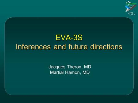 CHU C A E N EVA-3S Inferences and future directions Jacques Theron, MD Martial Hamon, MD.