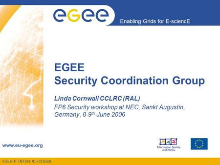 EGEE-II INFSO-RI-031688 Enabling Grids for E-sciencE www.eu-egee.org EGEE Security Coordination Group Linda Cornwall CCLRC (RAL) FP6 Security workshop.