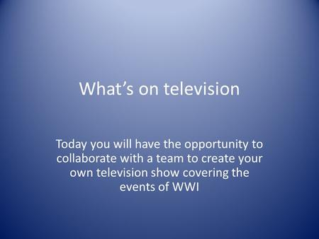 What's on television Today you will have the opportunity to collaborate with a team to create your own television show covering the events of WWI.