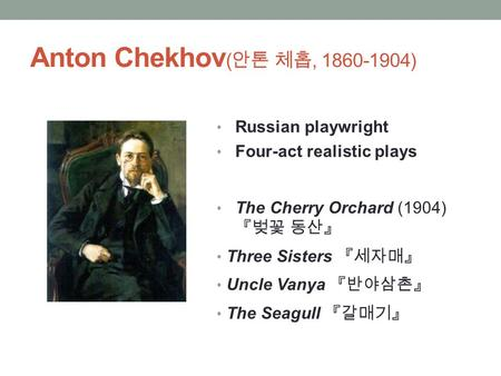 Anton Chekhov ( 안톤 체홉, 1860-1904) Russian playwright Four-act realistic plays The Cherry Orchard (1904) 『벚꽃 동산』 Three Sisters 『세자매』 Uncle Vanya 『반야삼촌』