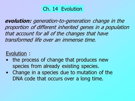 Ch. 14 Evolution Evolution : the process of change that produces new species from already existing species. Change in a species due to mutation of the.