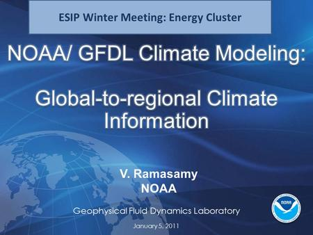 Geophysical Fluid Dynamics Laboratory V. Ramasamy NOAA January 5, 2011 ESIP Winter Meeting: Energy Cluster.