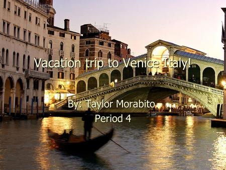 Vacation trip to Venice Italy! By: Taylor Morabito Period 4.