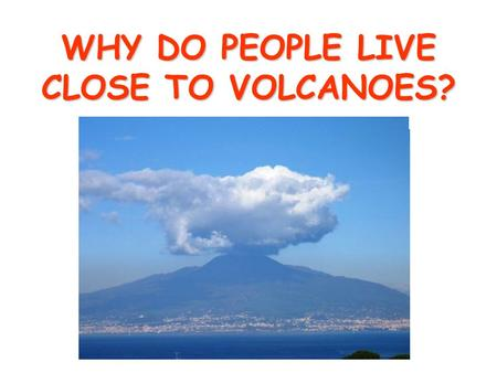 WHY DO PEOPLE LIVE CLOSE TO VOLCANOES? To answer the question lets remind ourselves about the structure of a volcano.