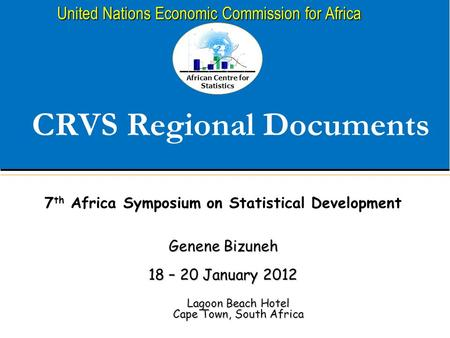 African Centre for Statistics United Nations Economic Commission for Africa CRVS Regional Documents Lagoon Beach Hotel Cape Town, South Africa 7 th Africa.