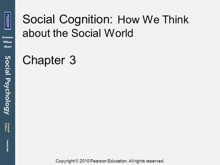 Copyright © 2010 Pearson Education. All rights reserved. Chapter 3 Social Cognition: How We Think about the Social World.