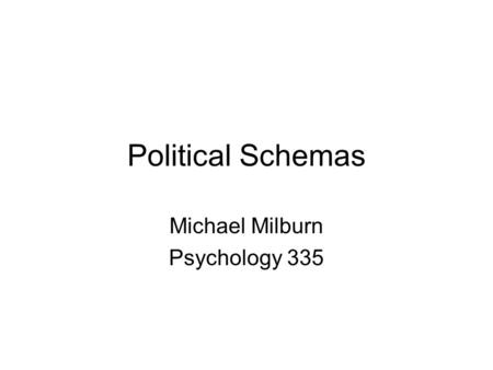 Political Schemas Michael Milburn Psychology 335.
