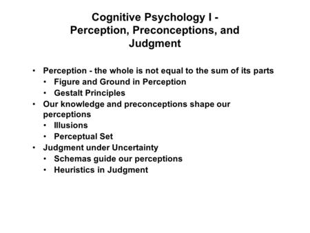 Cognitive Psychology I - Perception, Preconceptions, and Judgment Perception - the whole is not equal to the sum of its parts Figure and Ground in Perception.