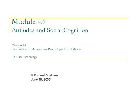Module 43 Attitudes and Social Cognition Chapter 14 Essentials of Understanding Psychology- Sixth Edition PSY110 Psychology © Richard Goldman June 18,