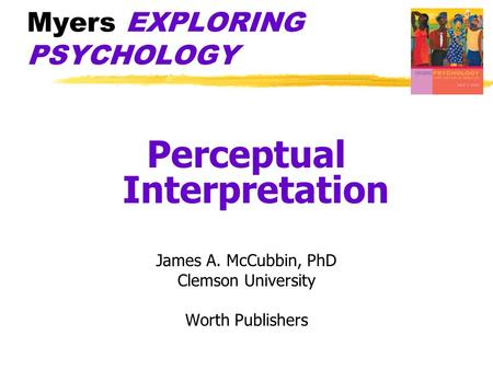 Myers EXPLORING PSYCHOLOGY Perceptual Interpretation James A. McCubbin, PhD Clemson University Worth Publishers.