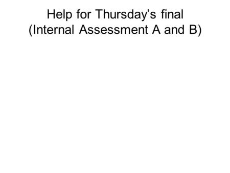 Help for Thursday's final (Internal Assessment A and B)