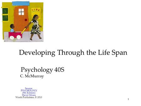 1 Developing Through the Life Span Psychology 40S C. McMurray Source: PSYCHOLOGY (9th Edition) David Myers Worth Publishers, © 2010.