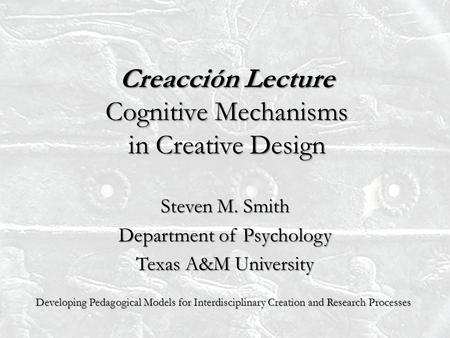 Creacción Lecture Cognitive Mechanisms in Creative Design Steven M. Smith Department of Psychology Texas A&M University Developing Pedagogical Models for.