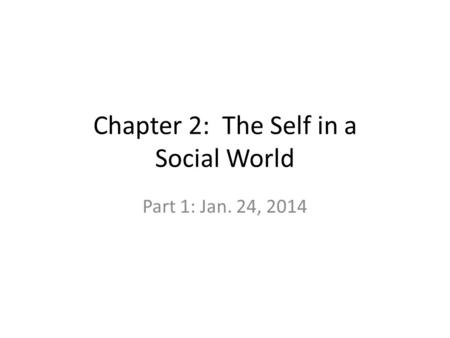 Chapter 2: The Self in a Social World Part 1: Jan. 24, 2014.