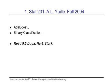 Lecture notes for Stat 231: Pattern Recognition and Machine Learning 1. Stat 231. A.L. Yuille. Fall 2004 AdaBoost.. Binary Classification. Read 9.5 Duda,