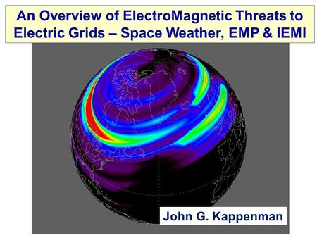 An Overview of ElectroMagnetic Threats to Electric Grids – Space Weather, EMP & IEMI John G. Kappenman.