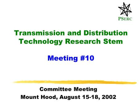 PS ERC Transmission and Distribution Technology Research Stem Meeting #10 Committee Meeting Mount Hood, August 15-18, 2002.