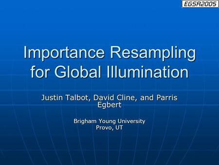 Importance Resampling for Global Illumination Justin Talbot, David Cline, and Parris Egbert Brigham Young University Provo, UT.