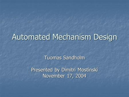 Automated Mechanism Design Tuomas Sandholm Presented by Dimitri Mostinski November 17, 2004.