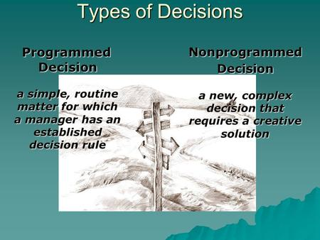 Types of Decisions Programmed Decision a simple, routine matter for which a manager has an established decision rule Nonprogrammed Decision a new, complex.
