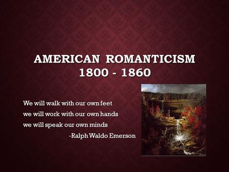 AMERICAN ROMANTICISM 1800 - 1860 We will walk with our own feet we will work with our own hands we will speak our own minds -Ralph Waldo Emerson.