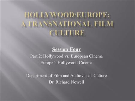 Session Four Part 2: Hollywood vs. European Cinema Europe's Hollywood Cinema Department of Film and Audiovisual Culture Dr. Richard Nowell.