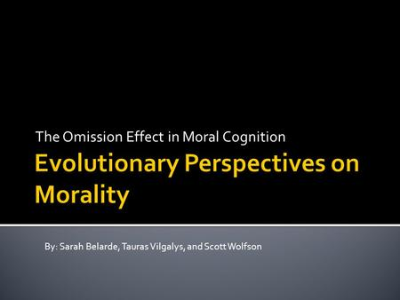The Omission Effect in Moral Cognition By: Sarah Belarde, Tauras Vilgalys, and Scott Wolfson.