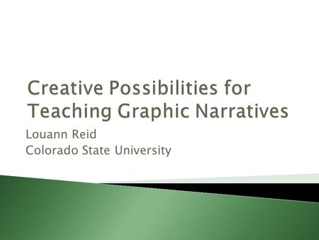 Louann Reid Colorado State University. Graphic Narratives book-length works composed in the medium of comics (H. Chute)