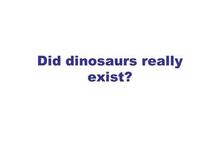 Did dinosaurs really exist?. YES! How do I know? Yes dinosaurs really existed - there is no doubt about that. They lived some 65 million years before.