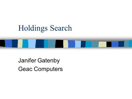 Holdings Search Janifer Gatenby Geac Computers. Holdings Attribute Set n Ability to search holdings n Allied to Holdings Schema –new architecture access.