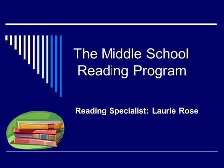 The Middle School Reading Program Reading Specialist: Laurie Rose.
