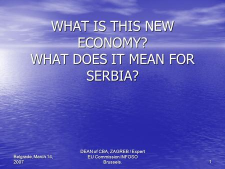 DEAN of CBA, ZAGREB / Expert EU Commission INFOSO Brussels. 1 Belgrade, March 14, 2007 WHAT IS THIS NEW ECONOMY? WHAT DOES IT MEAN FOR SERBIA?