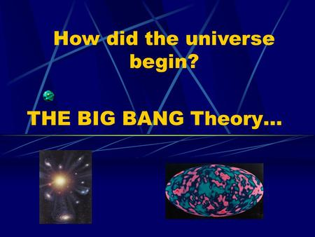 THE BIG BANG Theory… How did the universe begin?.
