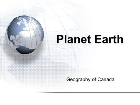 Geography of Canada Planet Earth. 1.Geologic History 2.Plate Tectonics 3.Continental Drift 4.Earth's Interior 5.Rock Cycle.