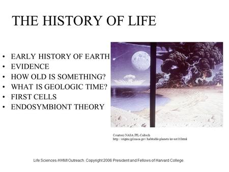 Life Sciences-HHMI Outreach. Copyright 2006 President and Fellows of Harvard College. THE HISTORY OF LIFE EARLY HISTORY OF EARTH EVIDENCE HOW OLD IS SOMETHING?