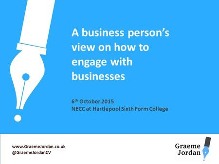 A business person's view on how to engage with businesses 6 th October 2015 NECC at Hartlepool Sixth Form College