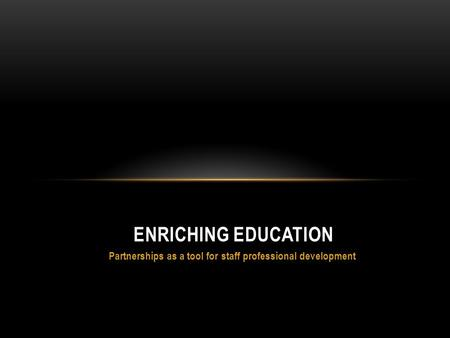 Partnerships as a tool for staff professional development ENRICHING EDUCATION.