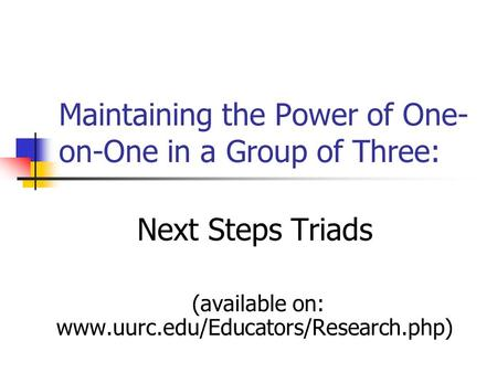 Maintaining the Power of One- on-One in a Group of Three: Next Steps Triads (available on: www.uurc.edu/Educators/Research.php)