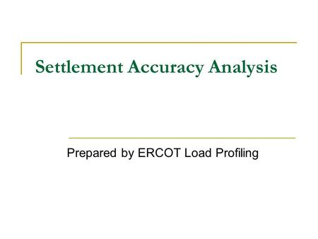 Settlement Accuracy Analysis Prepared by ERCOT Load Profiling.