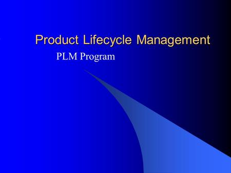 Product Lifecycle Management PLM Program. Is based on the business strategy achieve product lifecycle goals and objectives with maximum return and minimal.