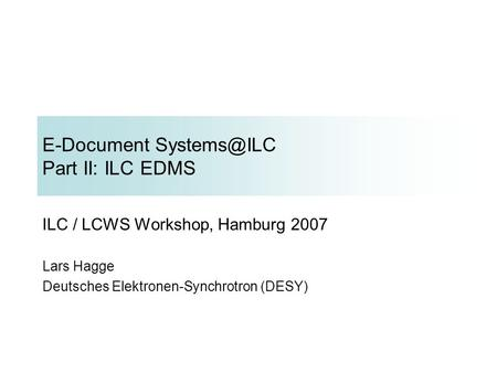 E-Document Part II: ILC EDMS ILC / LCWS Workshop, Hamburg 2007 Lars Hagge Deutsches Elektronen-Synchrotron (DESY)